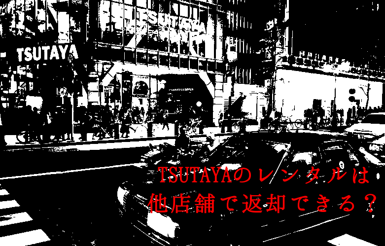 TSUTAYAのレンタルは他店舗で返却できる