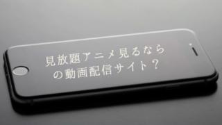 2019年おすすめVOD 見放題アニメ見るならどの動画配信サイト